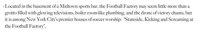 "Located in the basement of a Midtown sports bar, the Football Factory may seem little more than a grotto filled with glowing televisions, boiler room-like plumbing, and the drone of victory chants, but it is among New York City's premier houses of soccer worship:  ""Stateside, Kicking and Screaming at the Football Factory"","