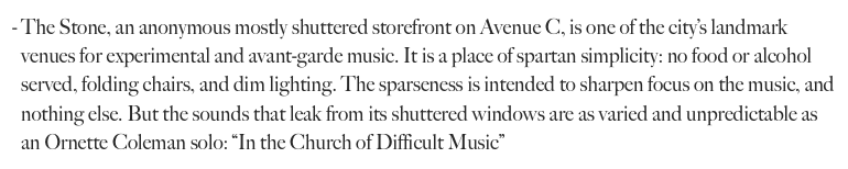 "The Stone, an anonymous mostly shuttered storefront on Avenue C, is one of the city's landmark venues for experimental and avant-garde music. It is a place of spartan simplicity: no food or alcohol served, folding chairs, and dim lighting. The sparseness is intended to sharpen focus on the music, and nothing else. But the sounds that leak from its shuttered windows are as varied and unpredictable as an Ornette Coleman solo: ""In the Church of Difficult Music"""