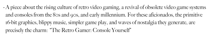 A piece about the rising culture of retro video gaming, a revival of obsolete video game systems 